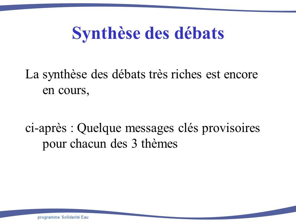 programme Solidarité Eau Synthèse des débats La synthèse des débats très riches est encore en cours, ci-après : Quelque messages clés provisoires pour chacun des 3 thèmes