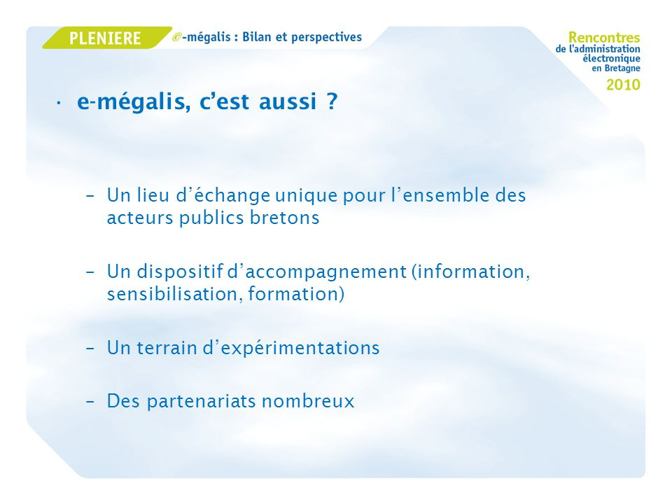 e-mégalis, cest aussi ? –Un lieu déchange unique pour lensemble des acteurs publics bretons –Un dispositif daccompagnement (information, sensibilisati
