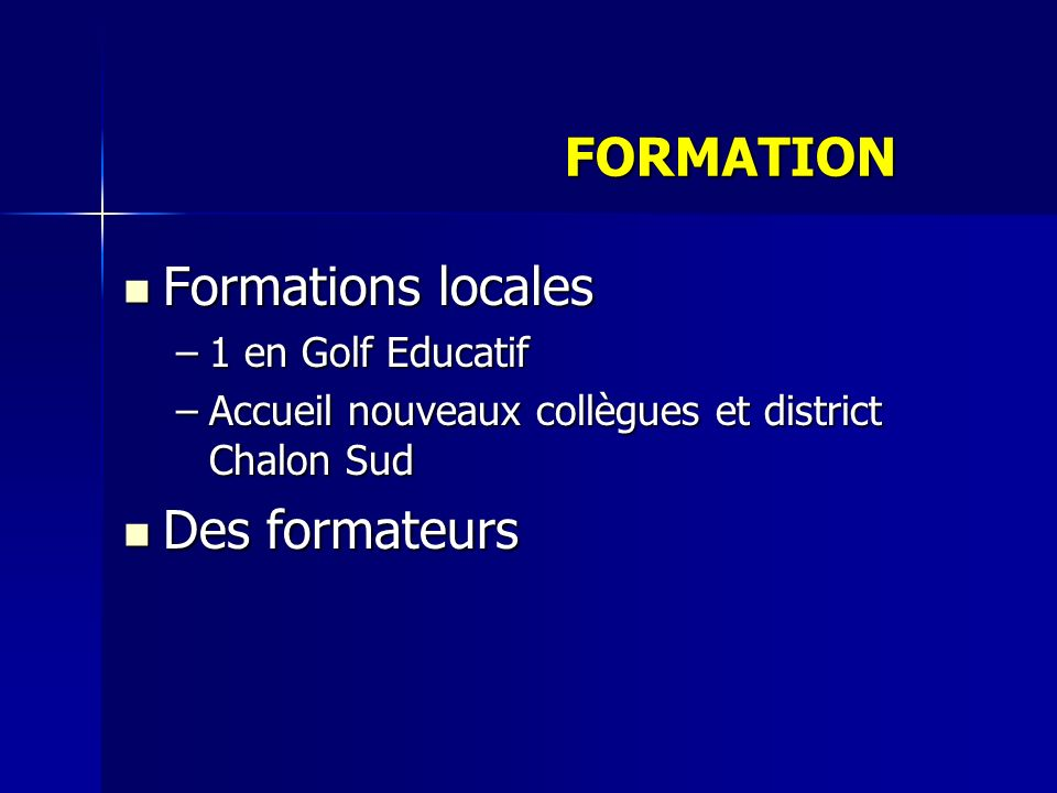 Formations locales Formations locales –1 en Golf Educatif –Accueil nouveaux collègues et district Chalon Sud Des formateurs Des formateurs FORMATION