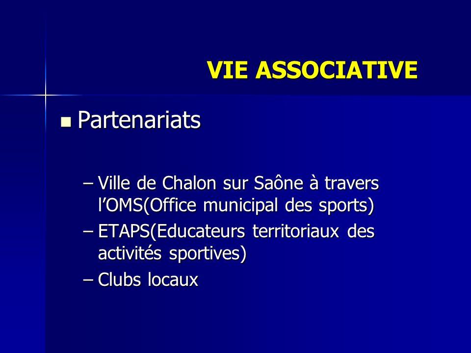 Partenariats Partenariats –Ville de Chalon sur Saône à travers lOMS(Office municipal des sports) –ETAPS(Educateurs territoriaux des activités sportives) –Clubs locaux VIE ASSOCIATIVE