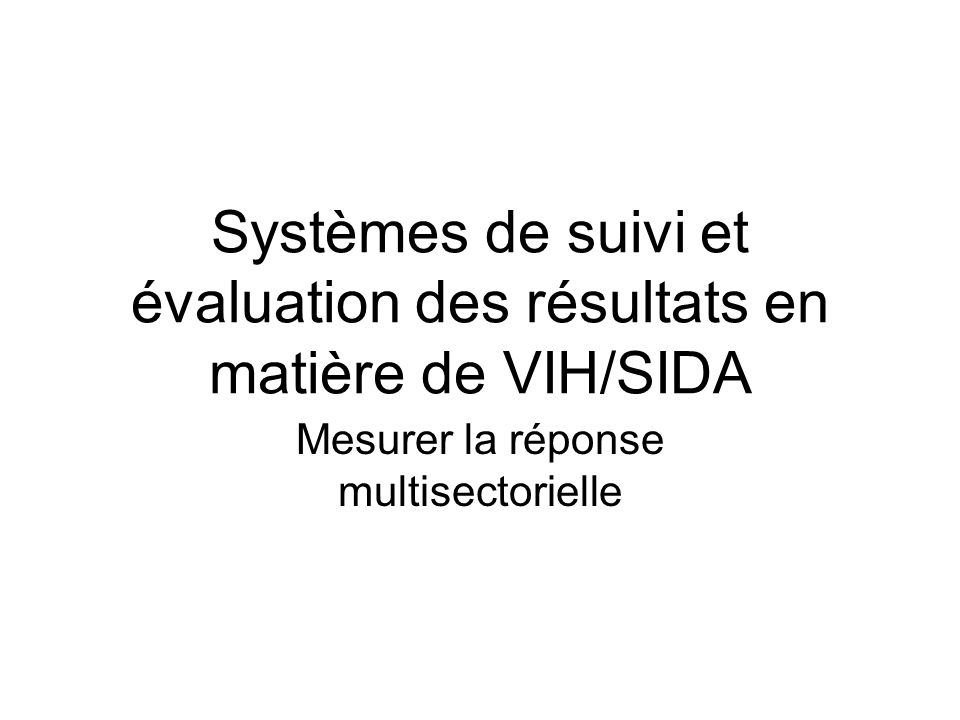 Systèmes de suivi et évaluation des résultats en matière de VIH/SIDA Mesurer la réponse multisectorielle