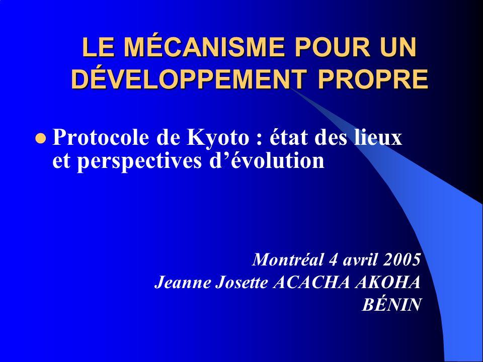 LE MÉCANISME POUR UN DÉVELOPPEMENT PROPRE Protocole de Kyoto : état des lieux et perspectives dévolution Montréal 4 avril 2005 Jeanne Josette ACACHA AKOHA BÉNIN