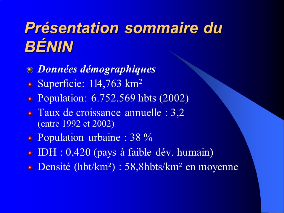 Présentation sommaire du BÉNIN Données démographiques Superficie: 1l4,763 km 2 Population: 6.752.569 hbts (2002) Taux de croissance annuelle : 3,2 (entre 1992 et 2002) Population urbaine : 38 % IDH : 0,420 (pays à faible dév.