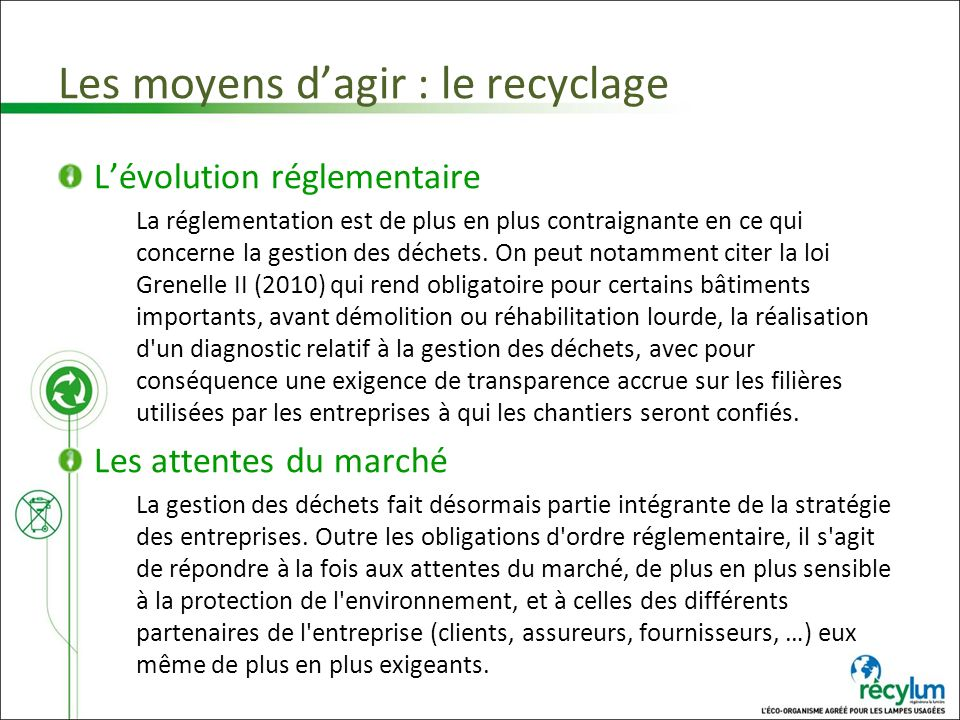 Les moyens dagir : le recyclage Lévolution réglementaire La réglementation est de plus en plus contraignante en ce qui concerne la gestion des déchets