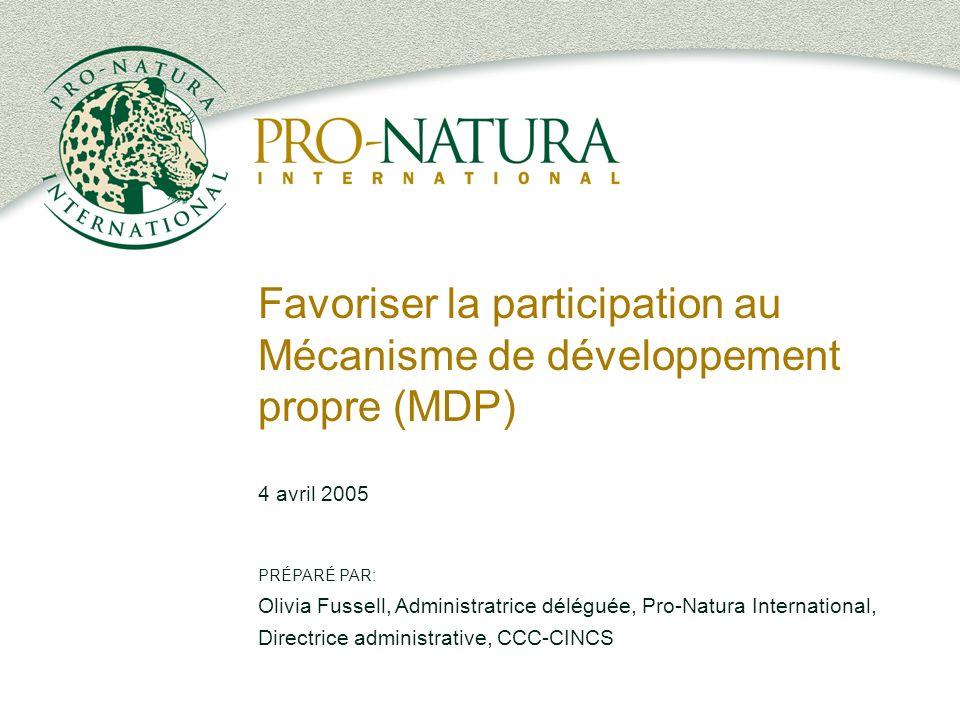 Favoriser la participation au Mécanisme de développement propre (MDP) 4 avril 2005 PRÉPARÉ PAR: Olivia Fussell, Administratrice déléguée, Pro-Natura International, Directrice administrative, CCC-CINCS