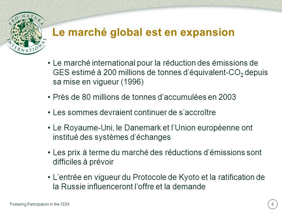 Fostering Participation in the CDM6 Le marché global est en expansion Le marché international pour la réduction des émissions de GES estimé à 200 millions de tonnes déquivalent-CO 2 depuis sa mise en vigueur (1996) Près de 80 millions de tonnes daccumulées en 2003 Les sommes devraient continuer de saccroître Le Royaume-Uni, le Danemark et lUnion européenne ont institué des systèmes déchanges Les prix à terme du marché des réductions démissions sont difficiles à prévoir Lentrée en vigueur du Protocole de Kyoto et la ratification de la Russie influenceront loffre et la demande