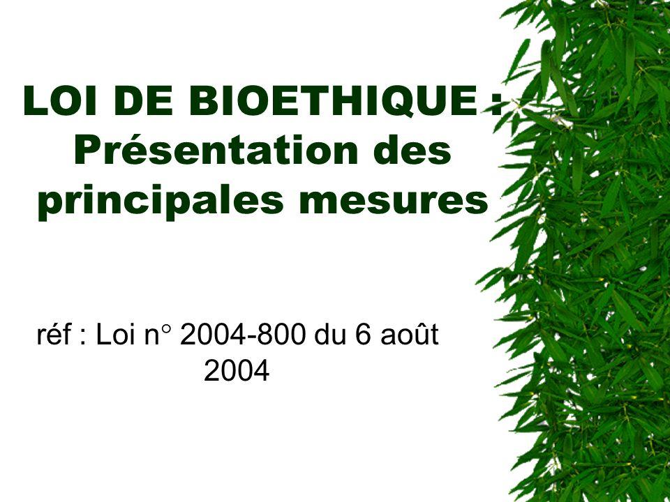 LOI DE BIOETHIQUE : Présentation des principales mesures réf : Loi n° 2004-800 du 6 août 2004