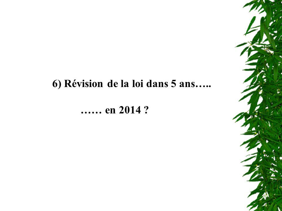 Révision de la loi 6) Révision de la loi dans 5 ans….. …… en 2014 ?