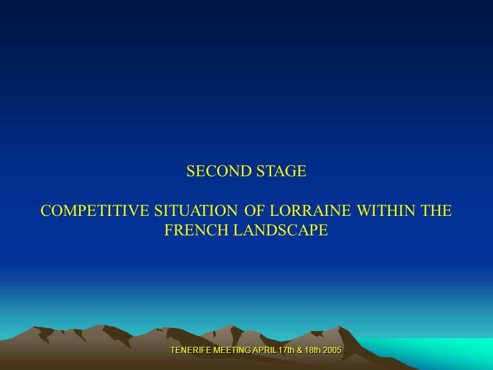 TENERIFE MEETING APRIL 17th & 18th 2005 SECOND STAGE COMPETITIVE SITUATION OF LORRAINE WITHIN THE FRENCH LANDSCAPE