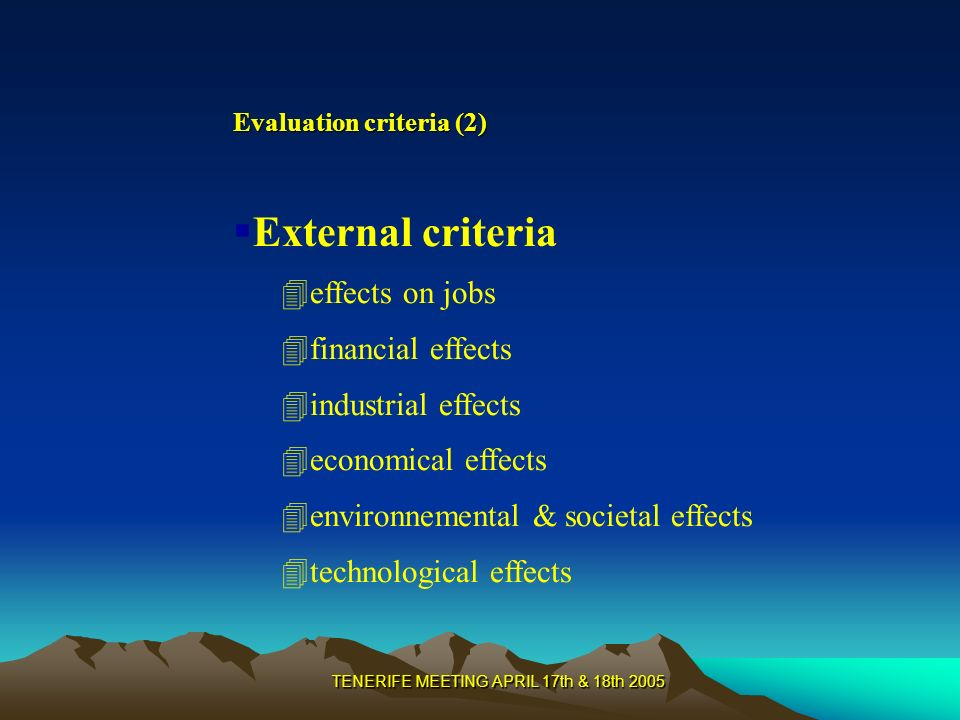 TENERIFE MEETING APRIL 17th & 18th 2005 Evaluation criteria (2) External criteria 4effects on jobs 4financial effects 4industrial effects 4economical effects 4environnemental & societal effects 4technological effects