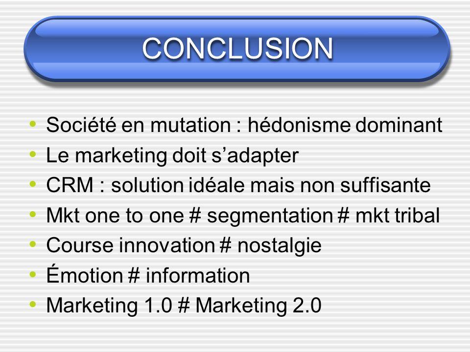 CONCLUSION Société en mutation : hédonisme dominant Le marketing doit sadapter CRM : solution idéale mais non suffisante Mkt one to one # segmentation