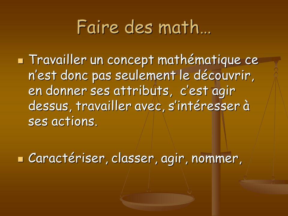 Faire des math… Travailler un concept mathématique ce nest donc pas seulement le découvrir, en donner ses attributs, cest agir dessus, travailler avec