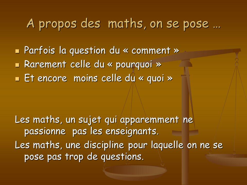 A propos des maths, on se pose … Parfois la question du « comment » Parfois la question du « comment » Rarement celle du « pourquoi » Rarement celle d