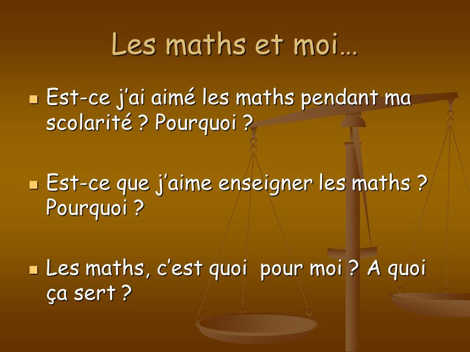 Les maths et moi… Est-ce jai aimé les maths pendant ma scolarité ? Pourquoi ? Est-ce jai aimé les maths pendant ma scolarité ? Pourquoi ? Est-ce que j