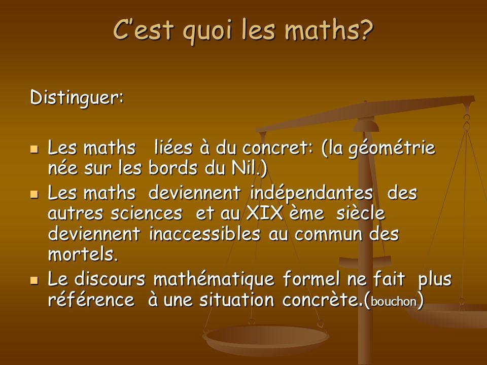 Cest quoi les maths? Distinguer: Les maths liées à du concret: (la géométrie née sur les bords du Nil.) Les maths liées à du concret: (la géométrie né