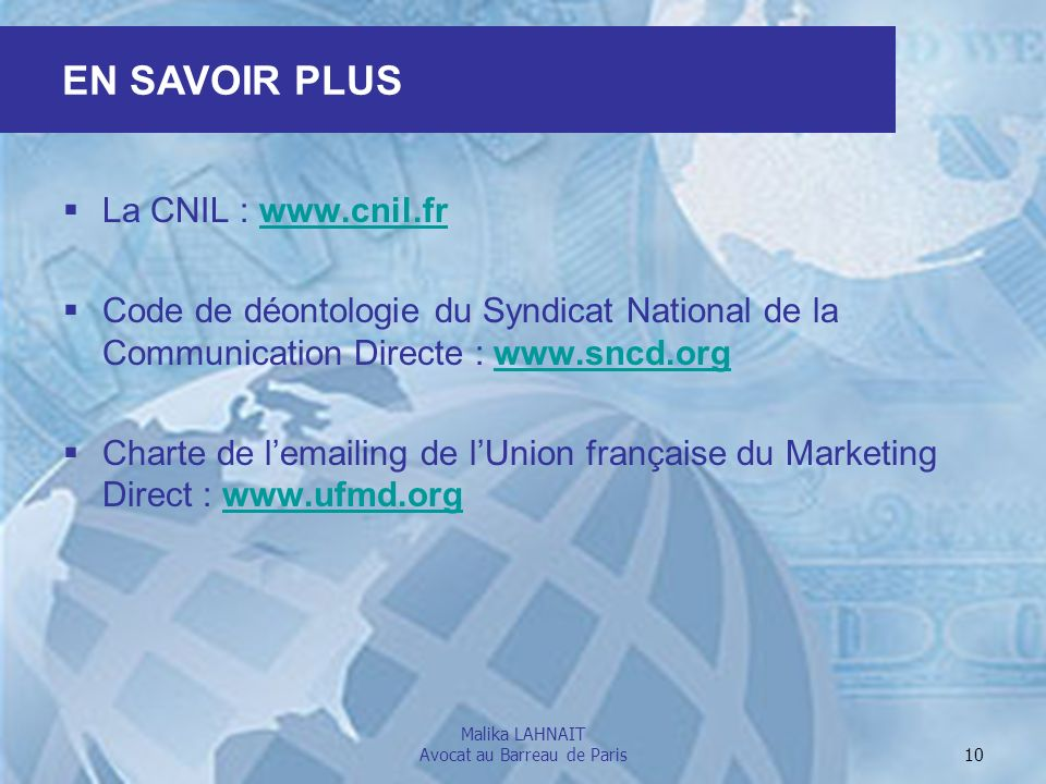 Malika LAHNAIT Avocat au Barreau de Paris 10 La CNIL : www.cnil.frwww.cnil.fr Code de déontologie du Syndicat National de la Communication Directe : w