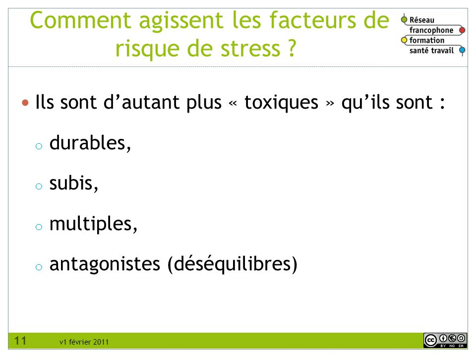 v1 février 2011 Comment agissent les facteurs de risque de stress ? Ils sont dautant plus « toxiques » quils sont : o durables, o subis, o multiples,