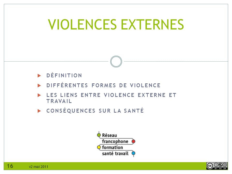 v2 mai 2011 DÉFINITION DIFFÉRENTES FORMES DE VIOLENCE LES LIENS ENTRE VIOLENCE EXTERNE ET TRAVAIL CONSÉQUENCES SUR LA SANTÉ VIOLENCES EXTERNES 16