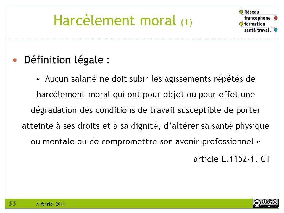 v1 février 2011 Harcèlement moral (1) Définition légale : « Aucun salarié ne doit subir les agissements répétés de harcèlement moral qui ont pour obje