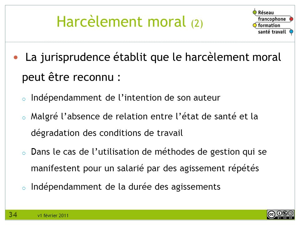 v1 février 2011 Harcèlement moral (2) La jurisprudence établit que le harcèlement moral peut être reconnu : o Indépendamment de lintention de son aute