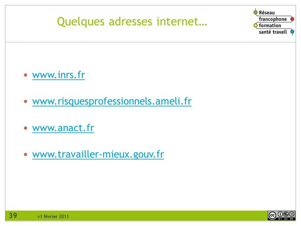 v1 février 2011 Quelques adresses internet… www.inrs.fr www.risquesprofessionnels.ameli.fr www.anact.fr www.travailler-mieux.gouv.fr 39
