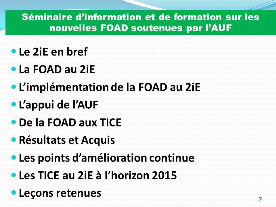 13 La FOAD au 2iE SUPPORT TECHNIQUE Plateforme Libre et Open Source: MOODLE - 1 PF, version 1.7.3 (en 2007) - 5 PF, version 1.9.1 (en 2008) - 1 PF, version 1.9.3 (en 2009)… Hébergement aux USA : SITEGROUND 1 SALLE DE VISIOCONFERENCE 1 EQUIPEMENT DE VISIOCONFERENCE MOBILE SIDTIC (TECHNICO-PEDAGOGIQUE) - SINF ORGANISATION PEDAGOGIQUE REFERENTIELS COMMUNS PRESENTIEL/FOAD RESPONSABLES PEDAGOGIQUES (PRESENTIEL/FOAD) EXAMENS DANS LES CNF/CAI (CONDITIONS DU PRESENTIEL) REGROUPEMENTS TP (POUR CERTAINES FORMATIONS) ASSISTANT DE COORDINATION DEDIE…