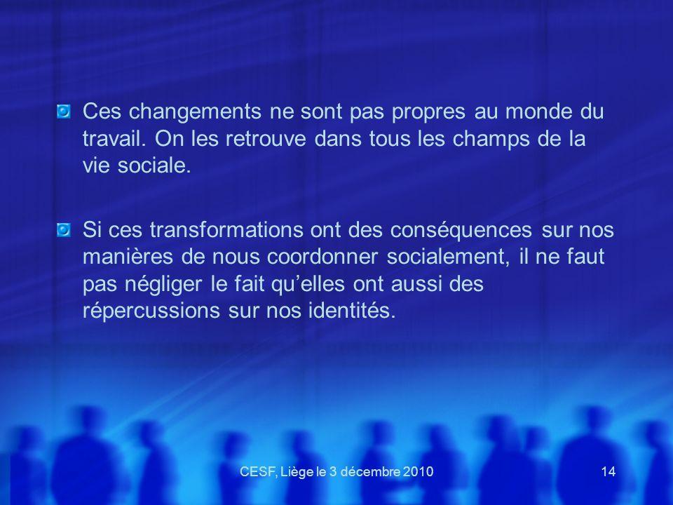 CESF, Liège le 3 décembre 201014 Ces changements ne sont pas propres au monde du travail. On les retrouve dans tous les champs de la vie sociale. Si c