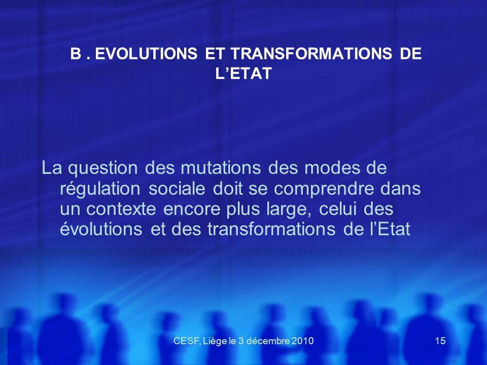 CESF, Liège le 3 décembre 201015 B. EVOLUTIONS ET TRANSFORMATIONS DE LETAT La question des mutations des modes de régulation sociale doit se comprendr