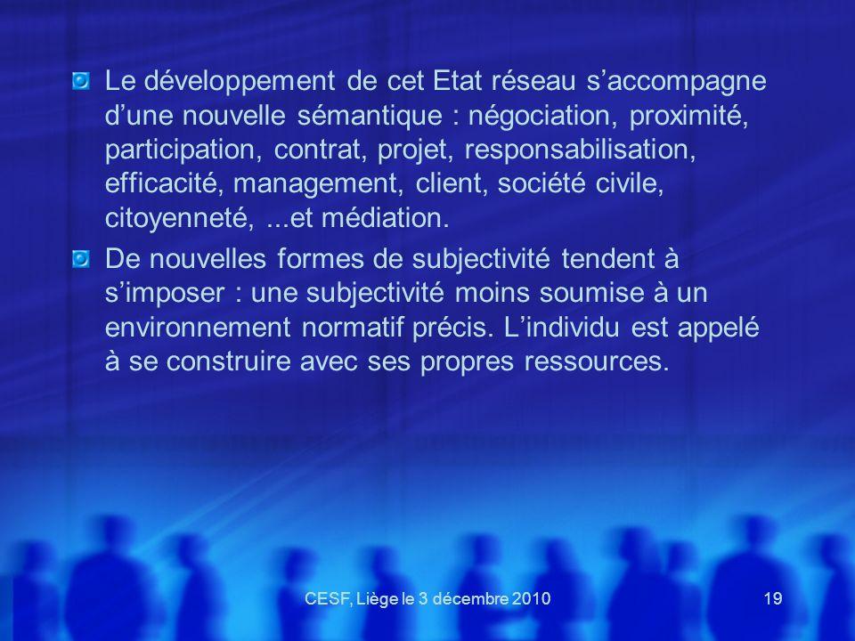 CESF, Liège le 3 décembre 201019 Le développement de cet Etat réseau saccompagne dune nouvelle sémantique : négociation, proximité, participation, con