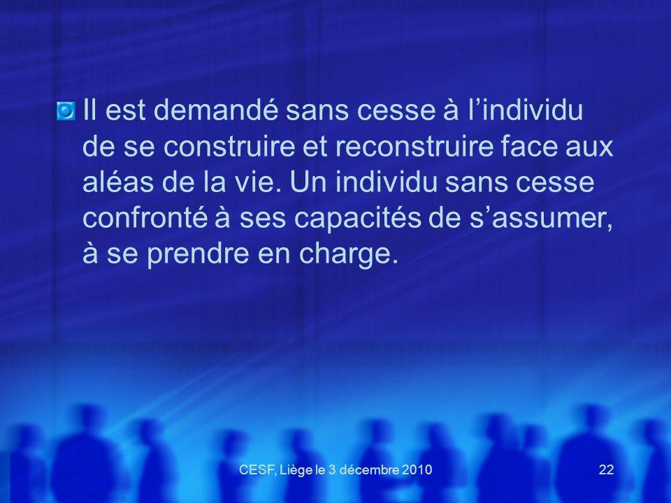 CESF, Liège le 3 décembre 201022 Il est demandé sans cesse à lindividu de se construire et reconstruire face aux aléas de la vie. Un individu sans ces