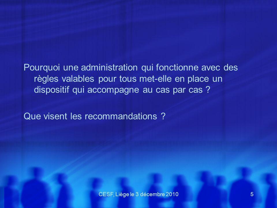 CESF, Liège le 3 décembre 20105 Pourquoi une administration qui fonctionne avec des règles valables pour tous met-elle en place un dispositif qui acco