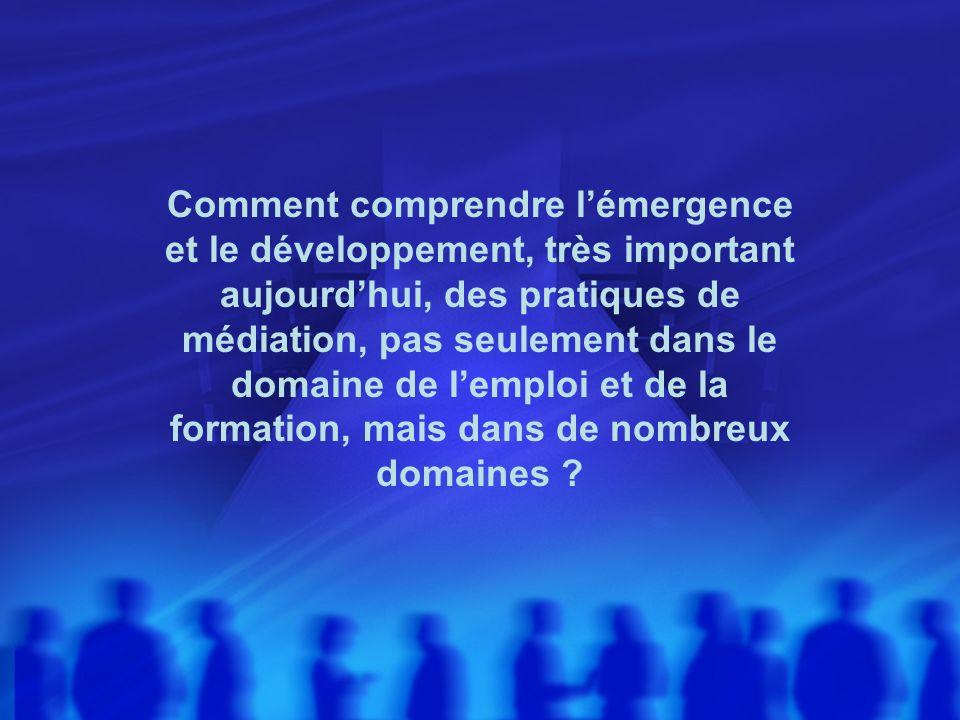 Comment comprendre lémergence et le développement, très important aujourdhui, des pratiques de médiation, pas seulement dans le domaine de lemploi et
