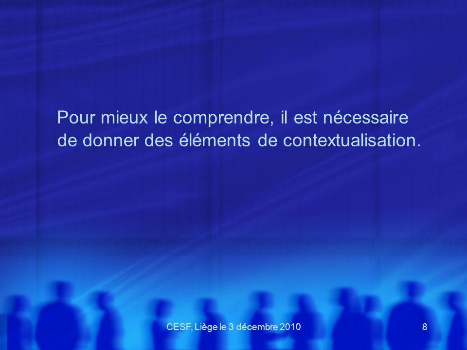 CESF, Liège le 3 décembre 20108 Pour mieux le comprendre, il est nécessaire de donner des éléments de contextualisation.