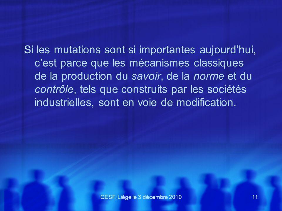 CESF, Liège le 3 décembre 201011 Si les mutations sont si importantes aujourdhui, cest parce que les mécanismes classiques de la production du savoir,