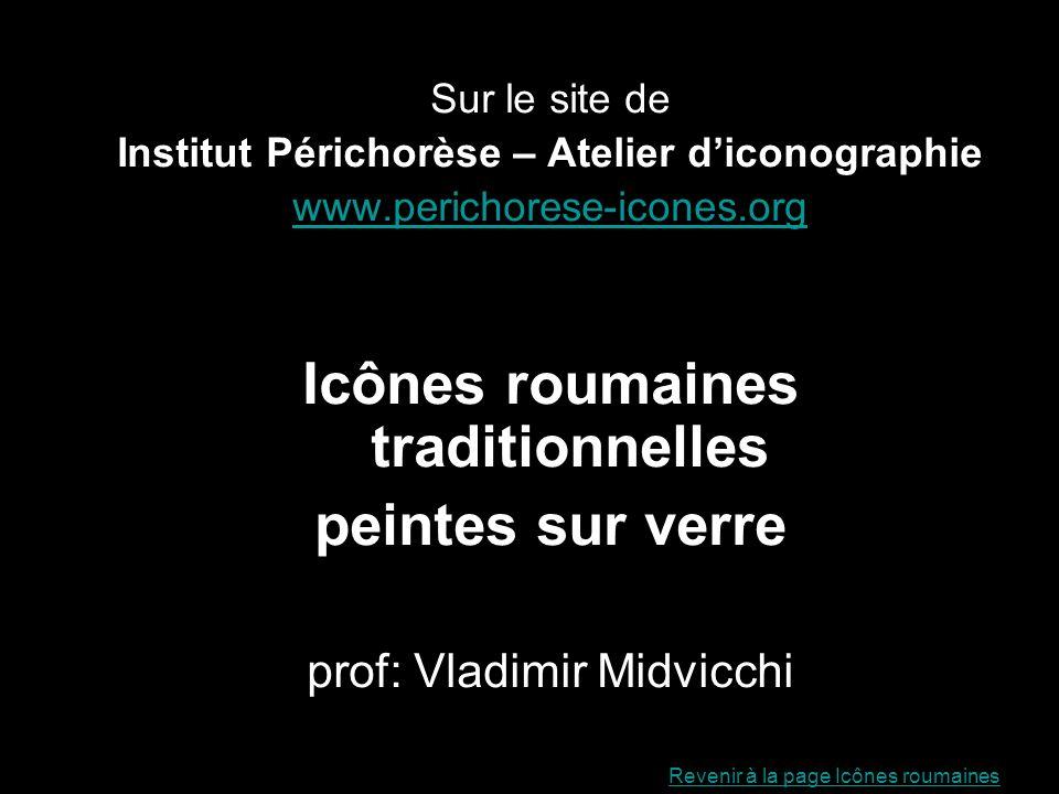 Sur le site de Institut Périchorèse – Atelier diconographie www.perichorese-icones.org Icônes roumaines traditionnelles peintes sur verre prof: Vladim
