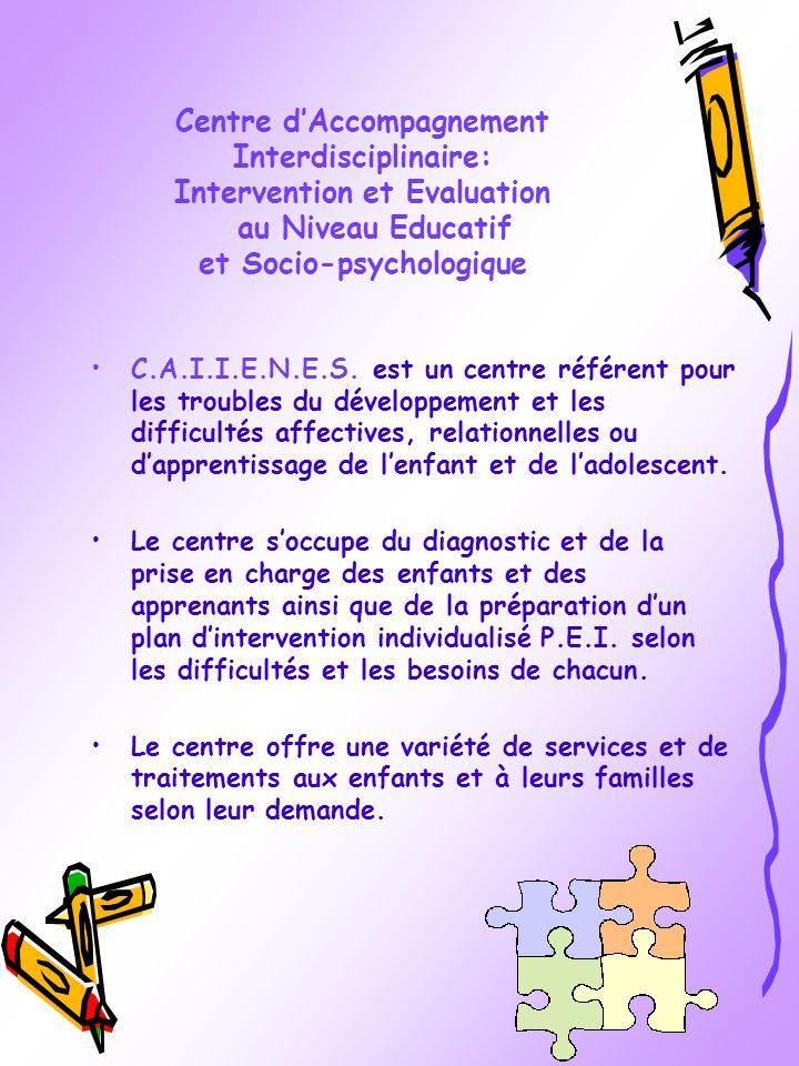 Centre dAccompagnement Interdisciplinaire: Intervention et Evaluation au Niveau Educatif et Socio-psychologique C.A.I.I.E.N.E.S. est un centre référen