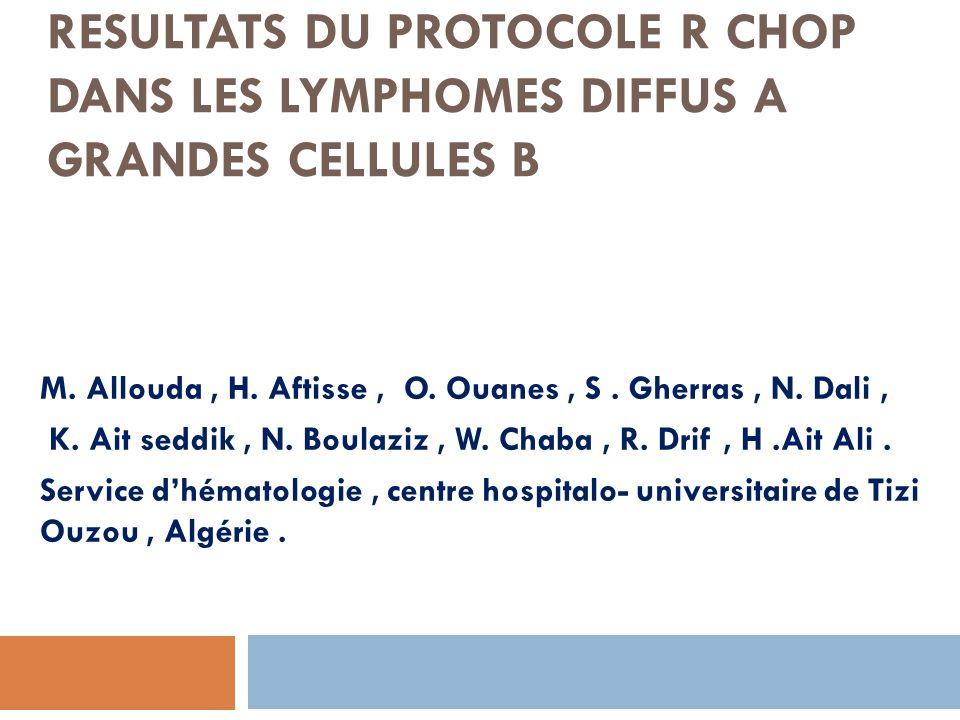 RESULTATS DU PROTOCOLE R CHOP DANS LES LYMPHOMES DIFFUS A GRANDES CELLULES B M. Allouda, H. Aftisse, O. Ouanes, S. Gherras, N. Dali, K. Ait seddik, N.