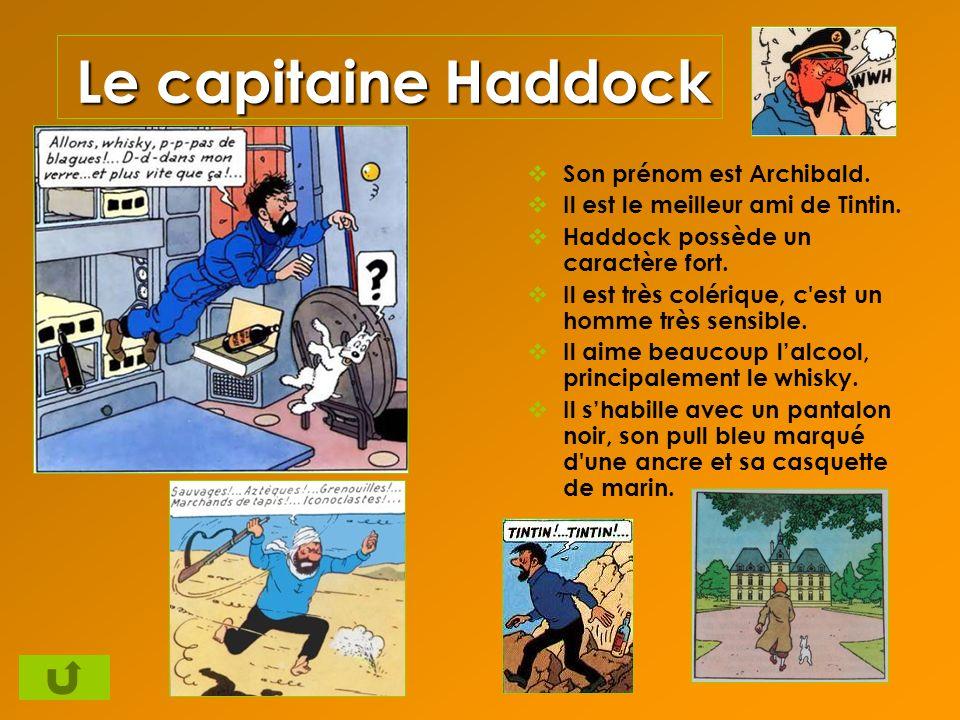 Le capitaine Haddock Son prénom est Archibald. Il est le meilleur ami de Tintin. Haddock possède un caractère fort. Il est très colérique, c'est un ho