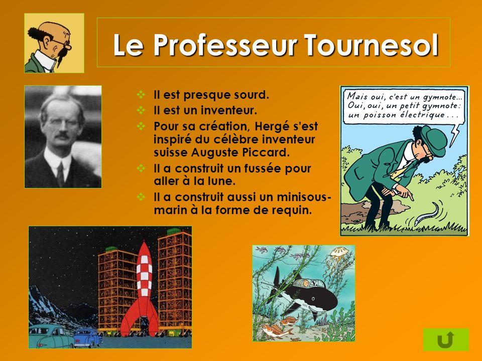 Le Professeur Tournesol Il est presque sourd. Il est un inventeur. Pour sa création, Hergé s'est inspiré du célèbre inventeur suisse Auguste Piccard.