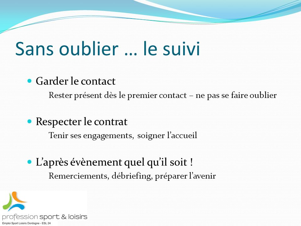 Sans oublier … le suivi Garder le contact Rester présent dès le premier contact – ne pas se faire oublier Respecter le contrat Tenir ses engagements, soigner laccueil Laprès évènement quel quil soit .