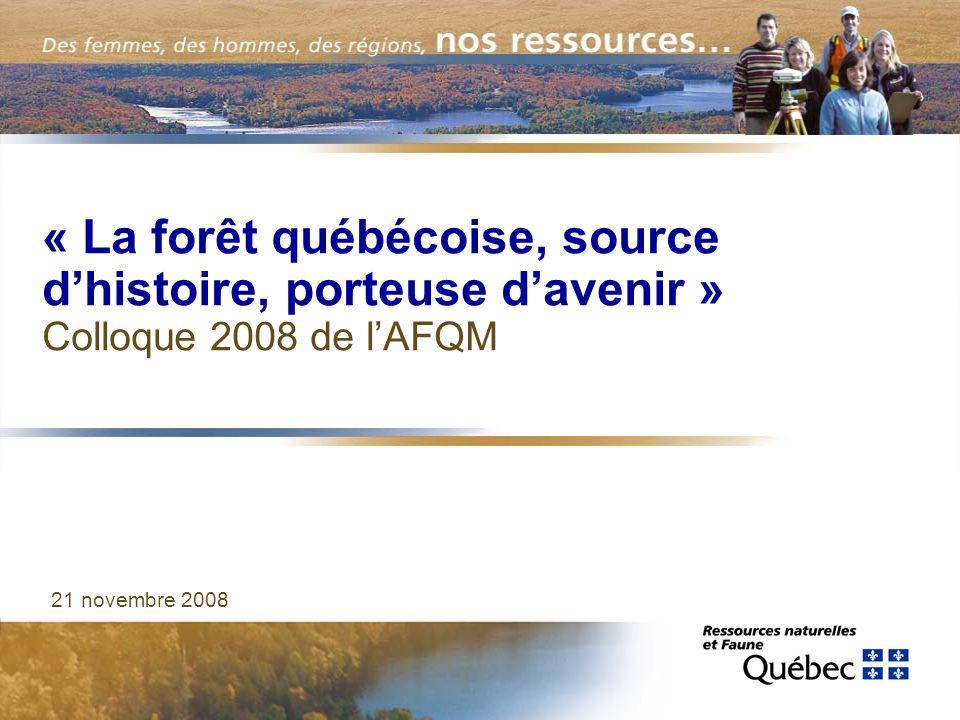 « La forêt québécoise, source dhistoire, porteuse davenir » Colloque 2008 de lAFQM 21 novembre 2008