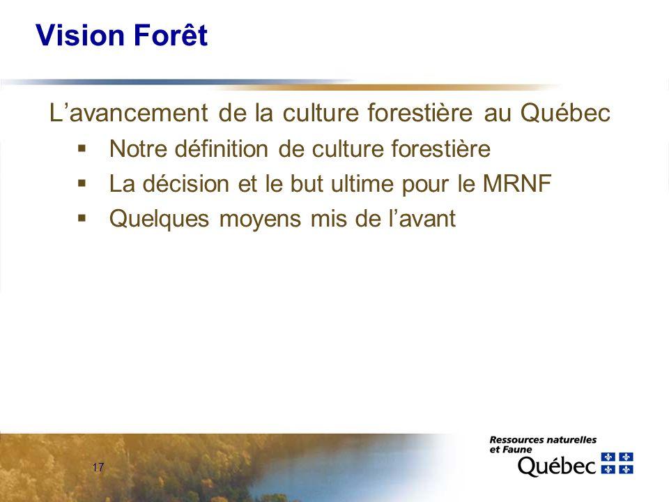 17 Vision Forêt Lavancement de la culture forestière au Québec Notre définition de culture forestière La décision et le but ultime pour le MRNF Quelques moyens mis de lavant