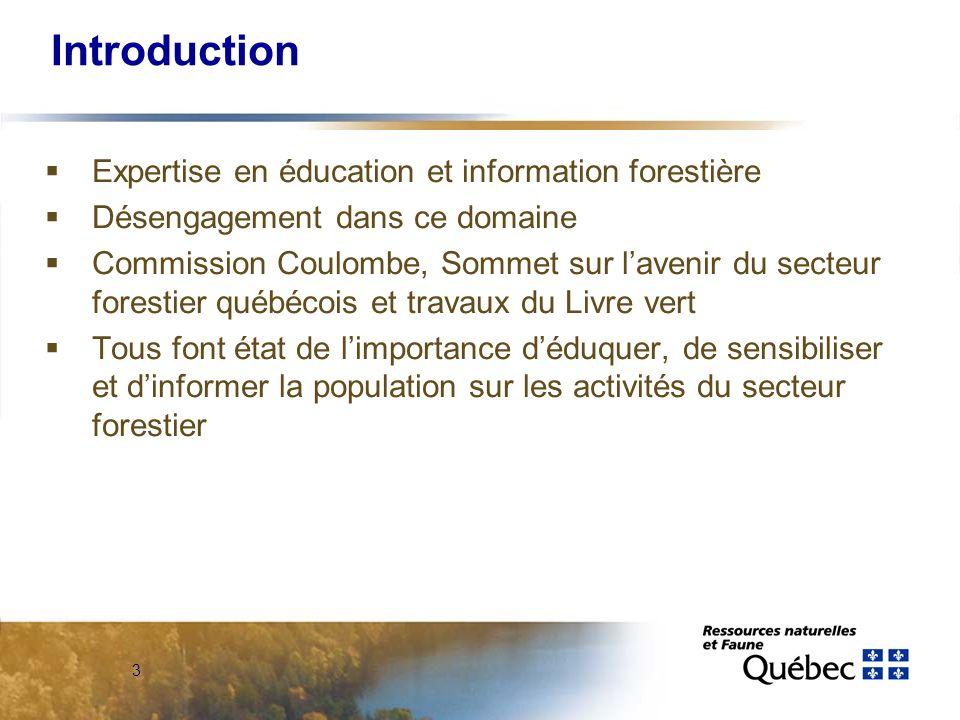 3 Introduction Expertise en éducation et information forestière Désengagement dans ce domaine Commission Coulombe, Sommet sur lavenir du secteur forestier québécois et travaux du Livre vert Tous font état de limportance déduquer, de sensibiliser et dinformer la population sur les activités du secteur forestier