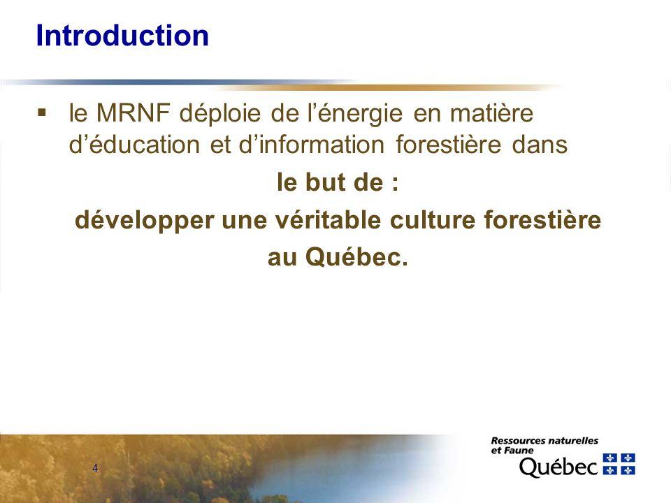 4 Introduction le MRNF déploie de lénergie en matière déducation et dinformation forestière dans le but de : développer une véritable culture forestière au Québec.