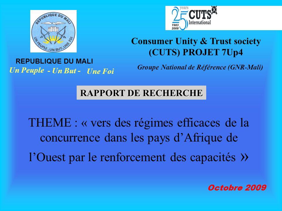 THEME : « vers des régimes efficaces de la concurrence dans les pays dAfrique de lOuest par le renforcement des capacités » REPUBLIQUE DU MALI Un Peuple - Un But - Une Foi Consumer Unity & Trust society (CUTS) PROJET 7Up4 Groupe National de Référence (GNR-Mali) RAPPORT DE RECHERCHE Octobre 2009