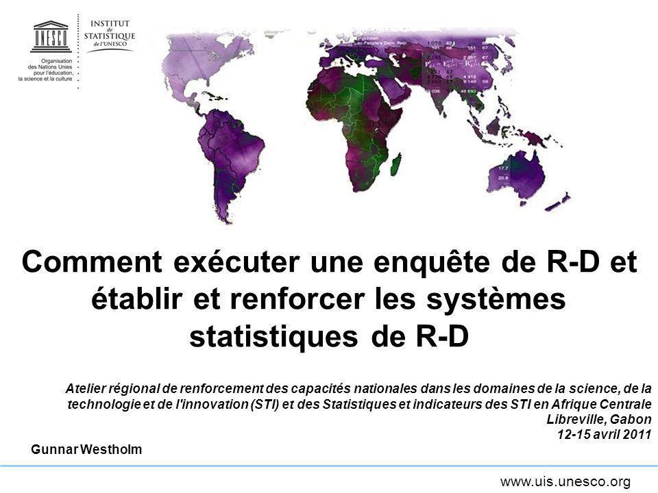 www.uis.unesco.org Comment exécuter une enquête de R-D et établir et renforcer les systèmes statistiques de R-D Atelier régional de renforcement des c