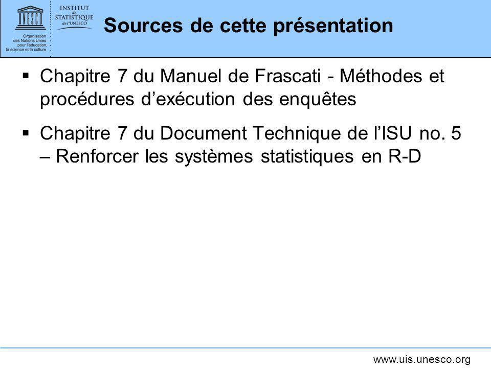 www.uis.unesco.org Sources de cette présentation Chapitre 7 du Manuel de Frascati - Méthodes et procédures dexécution des enquêtes Chapitre 7 du Docum
