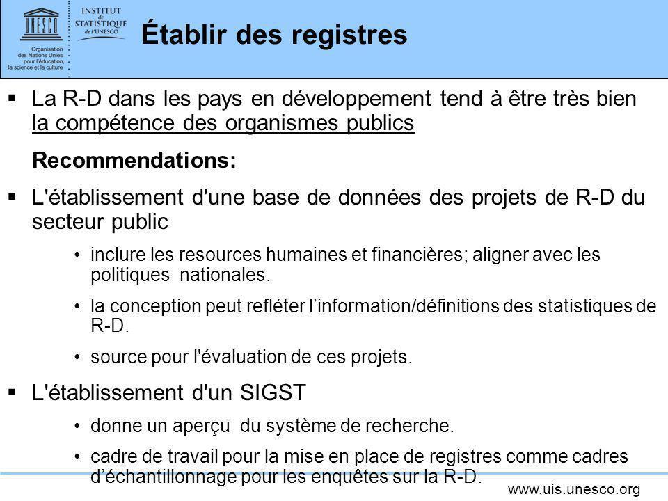 www.uis.unesco.org Établir des registres La R-D dans les pays en développement tend à être très bien la compétence des organismes publics Recommendati