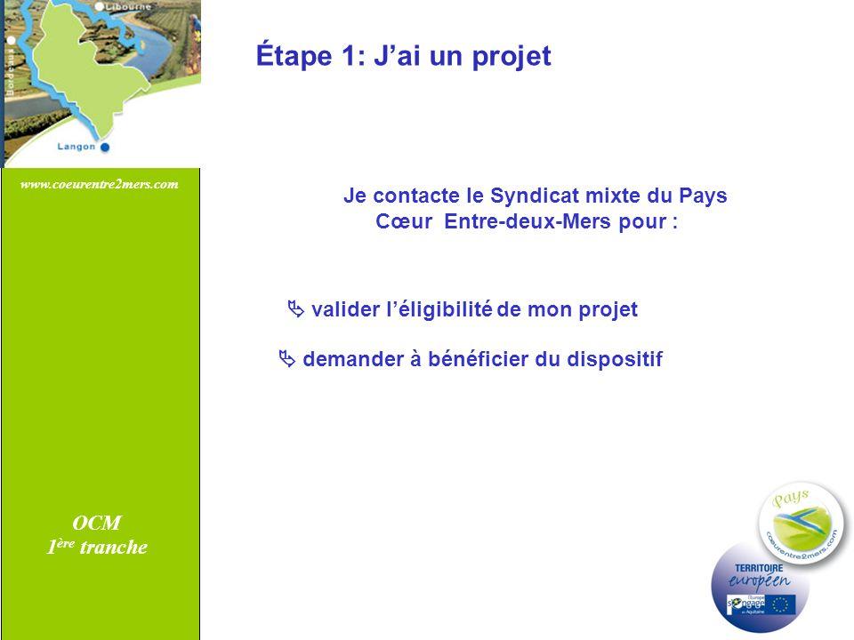 www.coeurentre2mers.com OCM 1 ère tranche Étape 1: Jai un projet Je contacte le Syndicat mixte du Pays Cœur Entre-deux-Mers pour : valider léligibilit