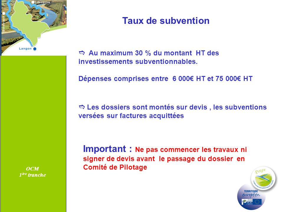 OCM 1 ère tranche Taux de subvention Au maximum 30 % du montant HT des investissements subventionnables. Dépenses comprises entre 6 000 HT et 75 000 H